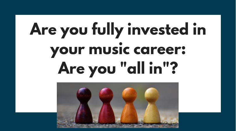 "Are you fully invested in your music career: Are you ""all in""?"